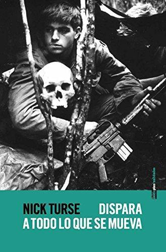 Dispara A Todo Lo Que Se Mueva. La Verdadera Guerra Norteamericana En Vietnam