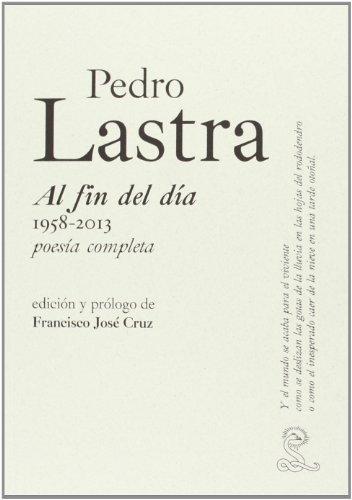 Pedro Lastra. Al Fin Del Dia 1958-2013, Poesia Completa