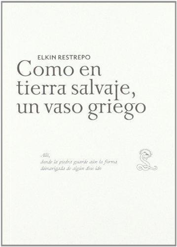Elkin Restrepo. Como En Tierra Salvaje, Un Vaso Griego