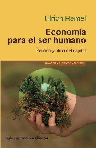 Economia Para El Ser Humano. Sentido Y Alma Del Capital