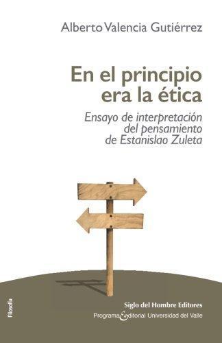 En El Principio Era La Etica. Ensayo De Interpretacion Del Pensamiento De Estanislao Zuleta