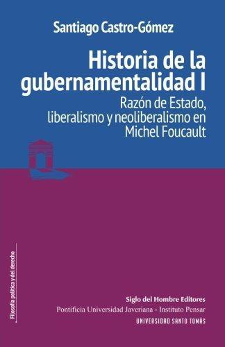 Historia De La Gubernamentalidad I. Razon De Estado, Liberalismo Y Neoliberalismo En Michel Foucault