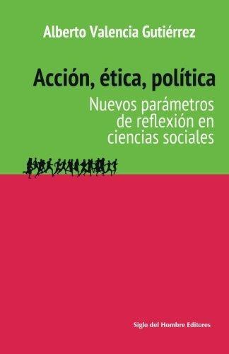 Accion Etica Politica. Nuevos Parametros De Reflexion En Ciencias Sociales