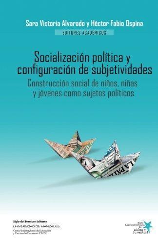 Socializacion Politica Y Configuracion De Subjetividades. Construccion Social De Niños Niñas Y Jovenes