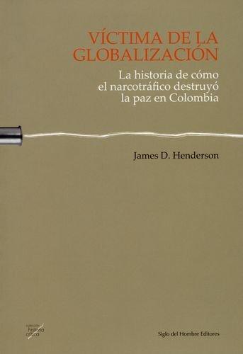Victima De La Globalizacion. La Historia De Como El Narcotrafico Destruyo La Paz En Colombia