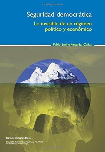 Seguridad Democratica. Lo Invisible De Un Regimen Politico Y Economico