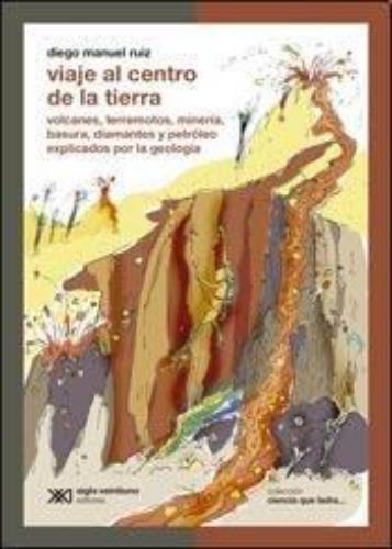 Viaje Al Centro De La Tierra. Volcanes, Terremotos, Mineria, Basura, Diamantes Y Petroleo