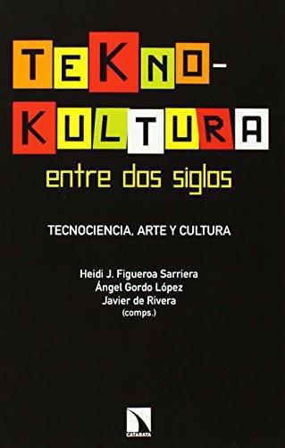 Teknokultura Entre Dos Siglos. Tecnociencia Arte Y Cultura