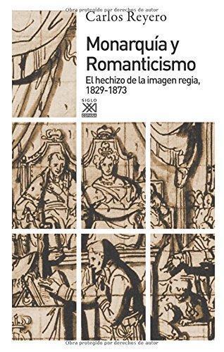 Monarquia Y Romanticismo. El Hechizo De La Imagen Regia 1829-1873