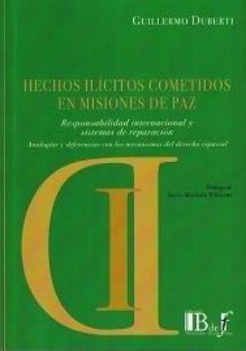Hechos Ilicitos Cometidos En Misiones De Paz. Responsabilidad Internacional Y Sistemas De Reparacion