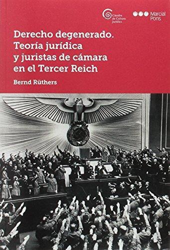Derecho Degenerado. Teoria Juridica Y Juristas De Camara En El Tercer Reich