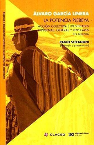 Potencia Plebeya Accion Colectiva E Identidades Indigenas Obreras Y Populares En Bolivia, La
