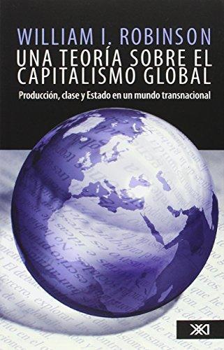 Una Teoria Sobre El Capitalismo Global. Produccion Clase Y Estado En Un Mundo Transnacional