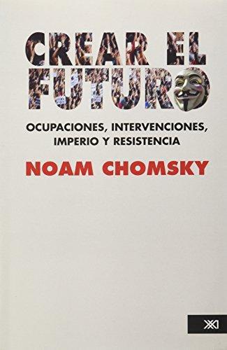Crear El Futuro. Ocupaciones, Intervenciones, Imperio Y Resistencia