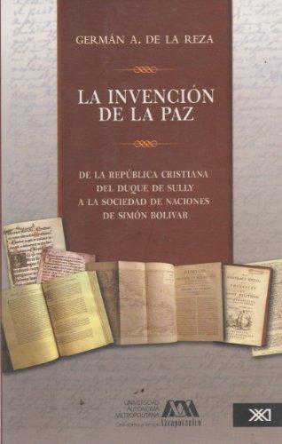 Invencion De La Paz. De La Republica Cristiana Del Duque De Sully A La Sociedad De Naciones De Simon Bolivar,