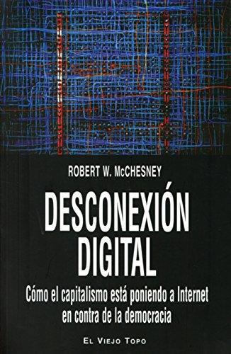 Desconexion Digital. Como El Capitalismo Esta Poniendo A Internet En Contra De La Democracia