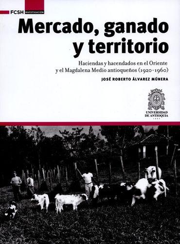 Mercado Ganado Y Territorio Haciendas Y Hacendados En El Oriente Y El Magdalena Medio Antioqueños 1920-1960