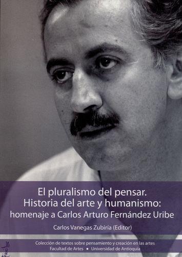 Pluralismo Del Pensar. Historia Del Arte Y Humanismo: Homenaje A Carlos Arturo Fernandez Uribe, El