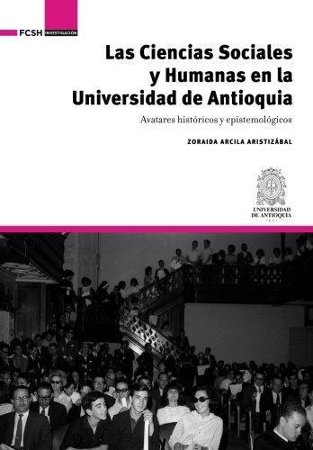 Ciencias Sociales Y Humanas En La Universidad De Antioquia. Avatares Historicos Y Epistemologicos