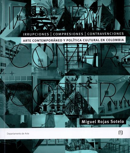 Irrupciones Compresiones Contravenciones Arte Contemporaneo Y Politica Cultural En Colombia
