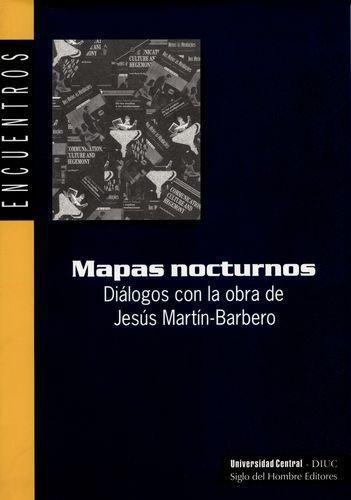 Mapas Nocturnos. Dialogos Con La Obra De Jesus Martin Barbero