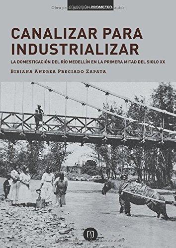 Canalizar Para Industrializar La Domesticacion Del Rio Medellin En La Primera Mitad Del Siglo Xx