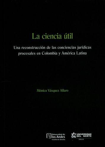Ciencia Util Una Reconstruccion De Las Conciencias Juridicas Procesales En Colombia Y America Latina, La