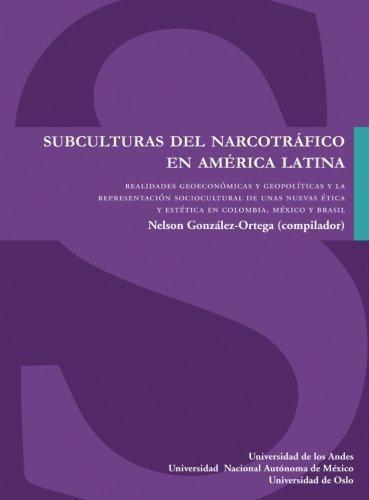 Subculturas Del Narcotrafico En America Latina. Realidades Geoeconomicas Y Geopoliticas