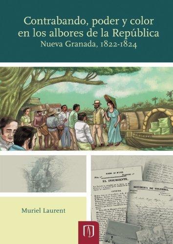 Contrabando Poder Y Color En Los Albores De La Republica. Nueva Granada 1822-1824