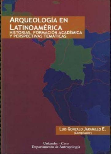 Arqueologia En Latinoamerica. Historias, Formacion Academica Y Perspectivas Tematicas