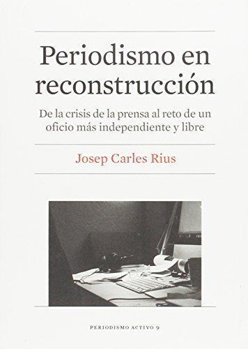 Periodismo En Reconstruccion. De La Crisis De La Prensa Al Reto De Un Oficio Mas Independiente Y Libre