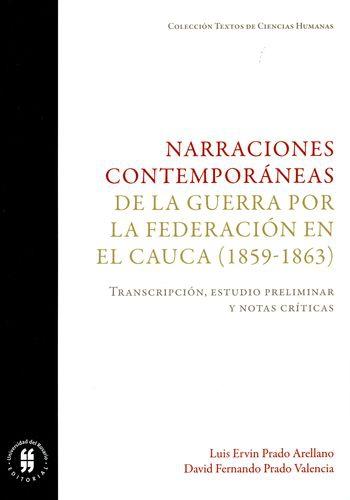 Narraciones Contemporaneas De La Guerra Por La Federacion En El Cauca 1859-1863 Transcripcion Estudio Prelimin