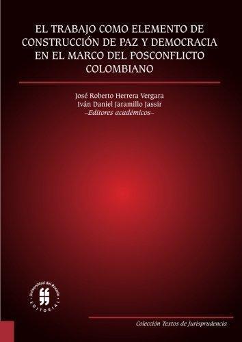 Trabajo Como Elemento De Construccion De Paz Y Democracia En El Marco Del Posconflicto Colombiano, El