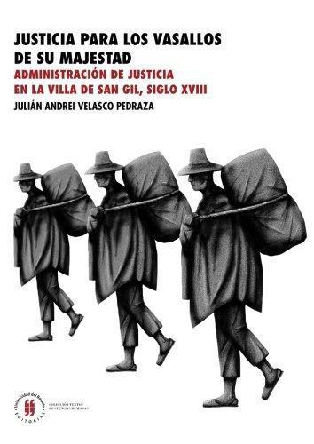 Justicia Para Los Vasallos De Su Majestad. Administracion De Justicia En La Villa De San Gil Siglo Xviii