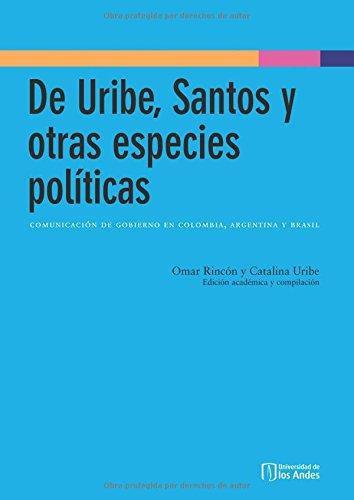 De Uribe Santos Y Otras Especies Politicas. Comunicacion De Gobierno En Colombia Argentina Y Brasil