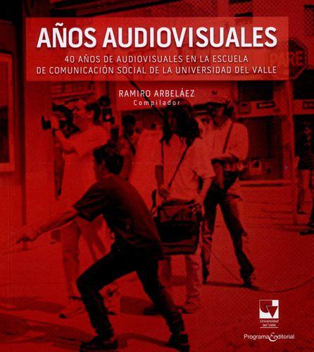 Años Audiovisuales 40 Años De Audiovisuales En La Escuela De Comunicacion Social De La Universidad Del Valle