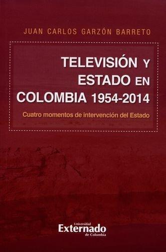 Television Y Estado En Colombia 1954-2014 Cuatro Momentos De Intervencion Del Estado