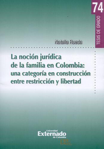 Nocion Juridica De La Familia En Colombia: Una Categoria En Construccion Entre Restriccion Y Libertad, La