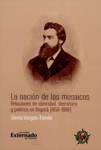Nacion De Los Mosaicos Relaciones De Identidad Literatura Y Politica En Bogota 1856-1886, La