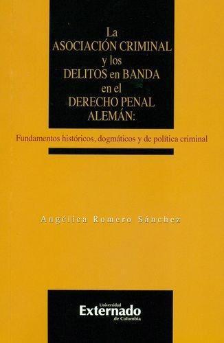 Asociacion Criminal Y Los Delitos En Banda En El Derecho Penal Aleman Fundamentos Historicos Dogmaticos Y, La