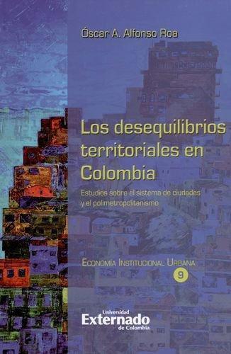Desequilibrios Territoriales En Colombia. Estudios Sobre El Sistema De Ciudades Y El Polimetropolitanismo, Los