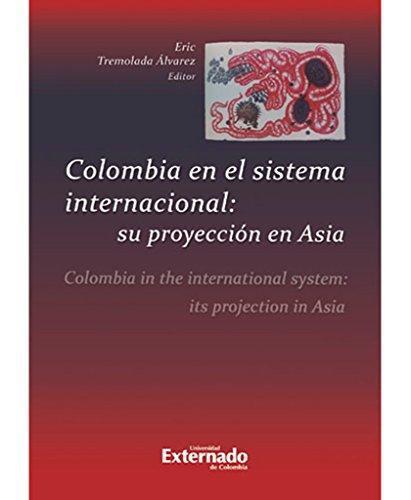 Colombia En El Sistema Internacional Su Proyeccion En Asia. Colombia In The International System Its Projectio