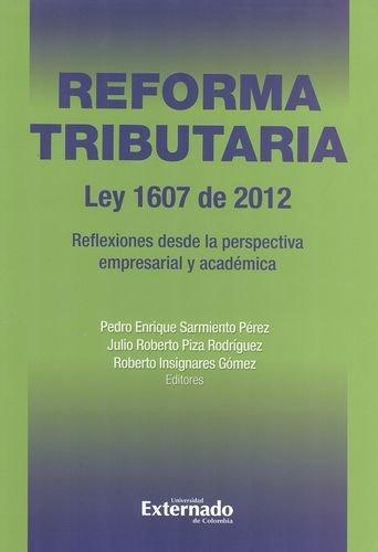 Reforma Tributaria Ley 1607 De 2012. Reflexiones Desde La Perspectiva Empresarial Y Academica