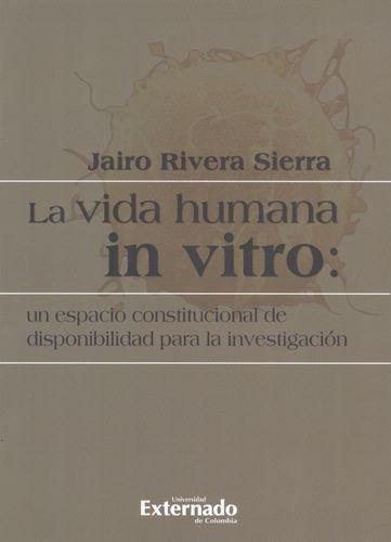 Vida Humana In Vitro: Un Espacio Constitucional De Disponibilidad Para La Investigacion, La