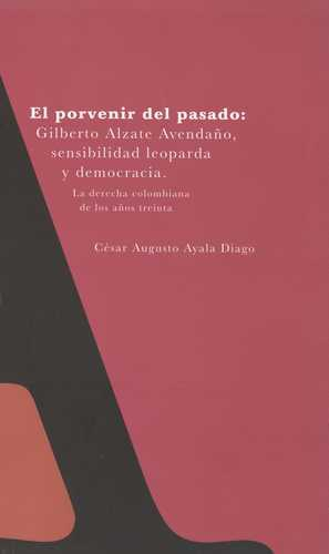 Porvenir Del Pasado: Gilberto Alzate Avendaño, Sensibilidad Leoparda Y Democracia. Tomo I, El