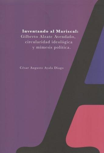 Inventando Al Mariscal: Gilberto Alzate Avendaño, Circularidad Ideologica Y Mimesis Politica. Tomo Ii