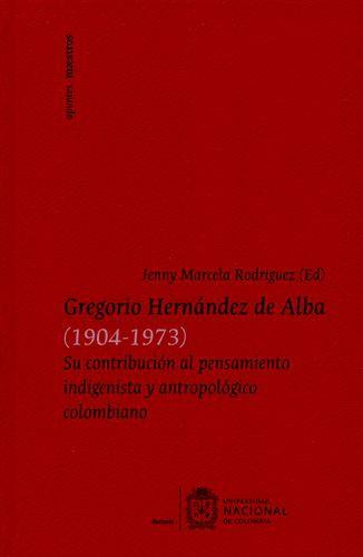 Gregorio Hernandez De Alba (1904-1973) Su Contribucion Al Pensamiento Indigenista Y Antropologico Colombiano