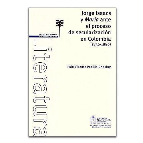 Jorge Isaacs Y Maria Ante El Proceso De Secularizacion En Colombia 1850-1886