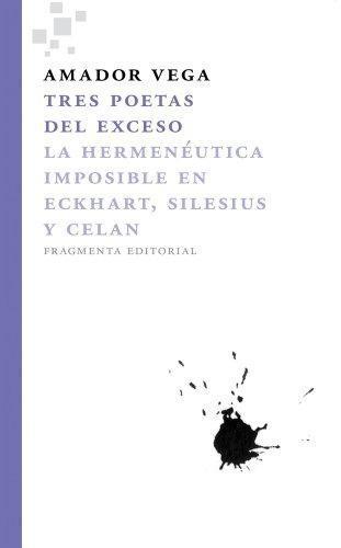 Tres Poetas Del Exceso. La Hermeneutica Imposible En Eckhart, Silesius Y Celan