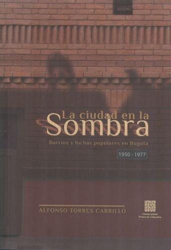 Ciudad En La Sombra. Barrios Y Luchas Populares En Bogota 1950-1977, La